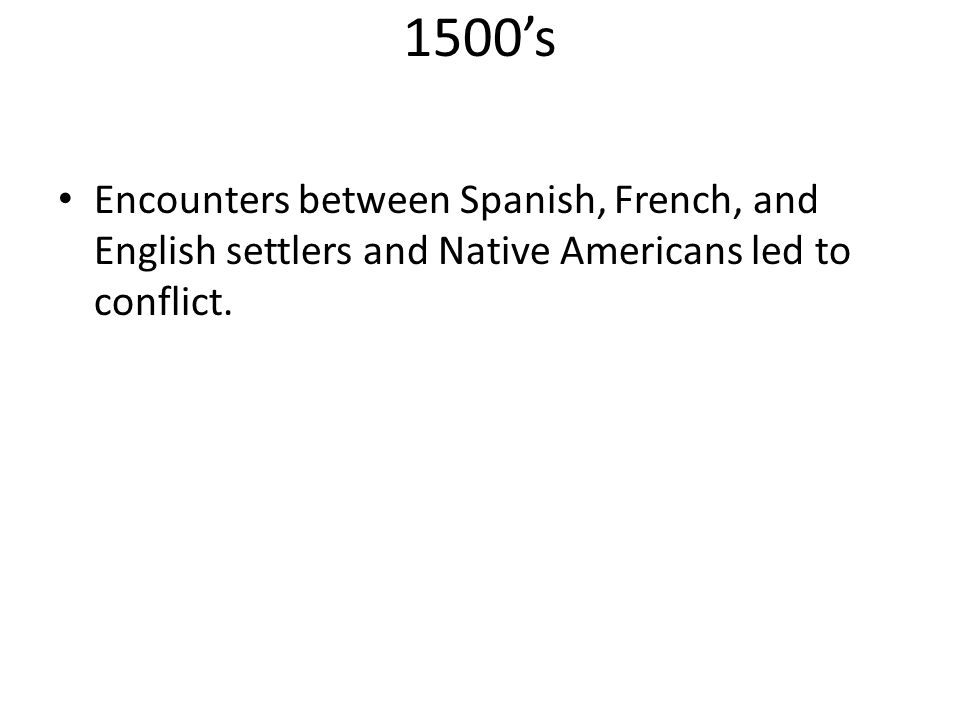 1500's Encounters between Spanish, French, and English settlers and Native Americans led to conflict.