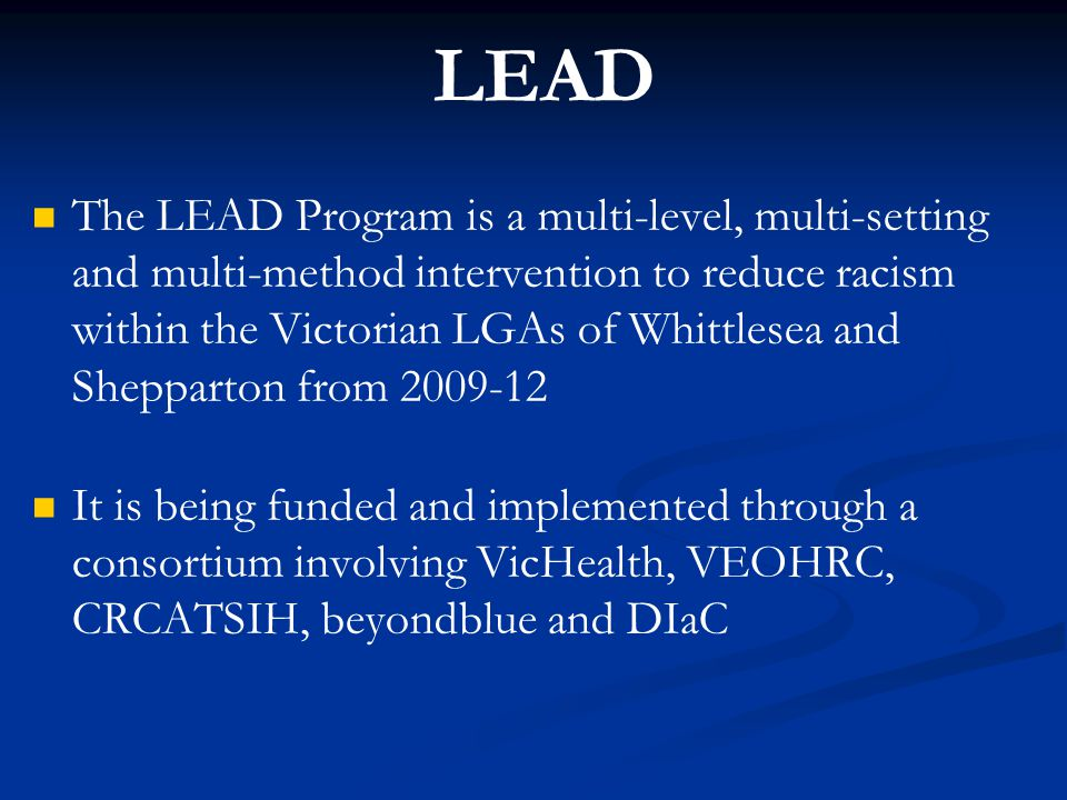 LEAD The LEAD Program is a multi-level, multi-setting and multi-method intervention to reduce racism within the Victorian LGAs of Whittlesea and Shepp