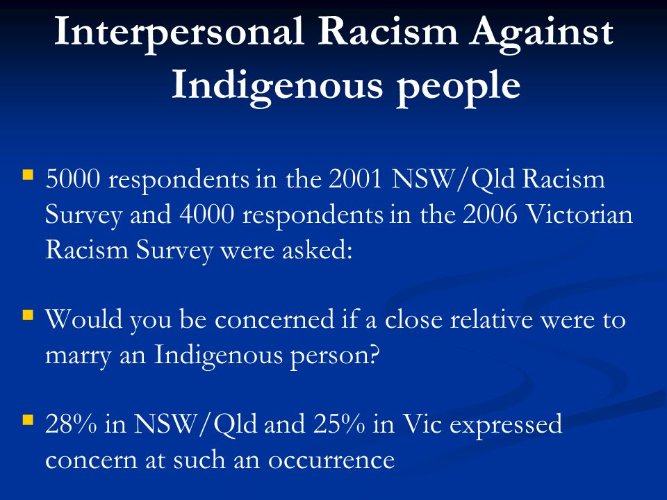 Interpersonal Racism Against Indigenous people   5000 respondents in the 2001 NSW/Qld Racism Survey and 4000 respondents in the 2006 Victorian Racism Survey were asked:   Would you be concerned if a close relative were to marry an Indigenous person.
