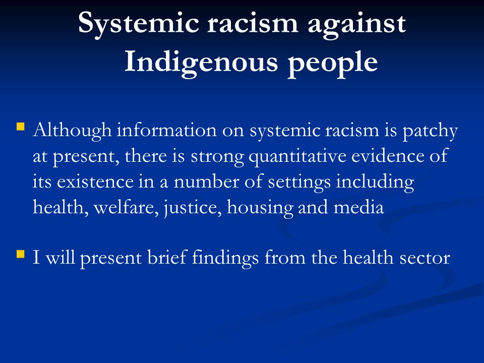 Systemic racism against Indigenous people   Although information on systemic racism is patchy at present, there is strong quantitative evidence of its existence in a number of settings including health, welfare, justice, housing and media   I will present brief findings from the health sector
