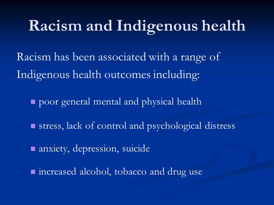 Racism and Indigenous health Racism has been associated with a range of Indigenous health outcomes including: poor general mental and physical health stress, lack of control and psychological distress anxiety, depression, suicide increased alcohol, tobacco and drug use