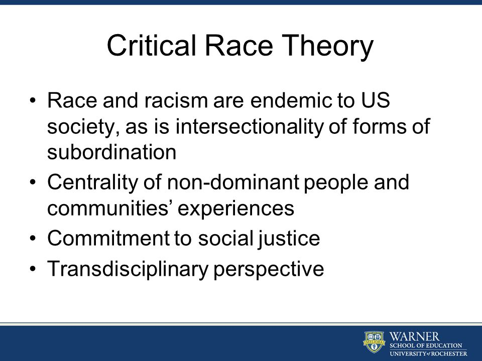 Critical Race Theory Race and racism are endemic to US society, as is intersectionality of forms of subordination Centrality of non-dominant people an