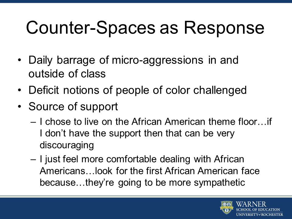 Counter-Spaces as Response Daily barrage of micro-aggressions in and outside of class Deficit notions of people of color challenged Source of support –I chose to live on the African American theme floor…if I don't have the support then that can be very discouraging –I just feel more comfortable dealing with African Americans…look for the first African American face because…they're going to be more sympathetic