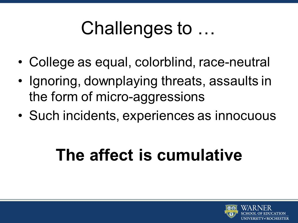 Challenges to … College as equal, colorblind, race-neutral Ignoring, downplaying threats, assaults in the form of micro-aggressions Such incidents, ex
