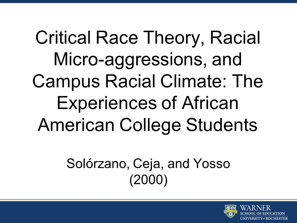 Critical Race Theory, Racial Micro-aggressions, and Campus Racial Climate: The Experiences of African American College Students Solórzano, Ceja, and Y