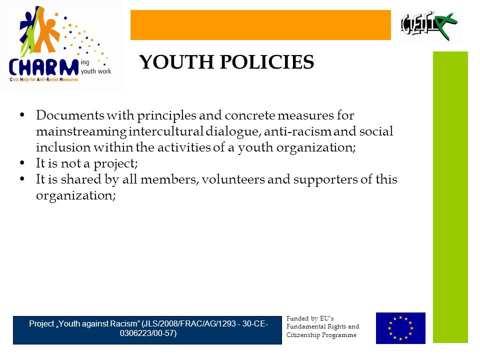 "Funded by EU's Fundamental Rights and Citizenship Programme Project ""Youth against Racism (JLS/2008/FRAC/AG/1293 - 30-CE- 0306223/00-57) Documents with principles and concrete measures for mainstreaming intercultural dialogue, anti-racism and social inclusion within the activities of a youth organization; It is not a project; It is shared by all members, volunteers and supporters of this organization; YOUTH POLICIES"