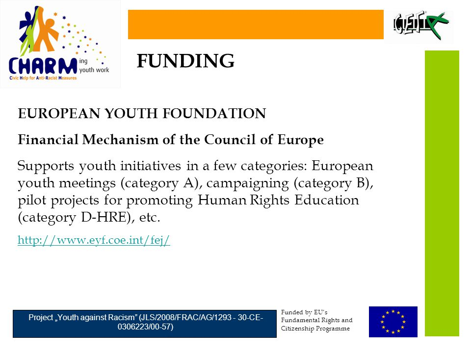 "Funded by EU's Fundamental Rights and Citizenship Programme Project ""Youth against Racism (JLS/2008/FRAC/AG/1293 - 30-CE- 0306223/00-57) EUROPEAN YOUTH FOUNDATION Financial Mechanism of the Council of Europe Supports youth initiatives in a few categories: European youth meetings (category A), campaigning (category B), pilot projects for promoting Human Rights Education (category D-HRE), etc."