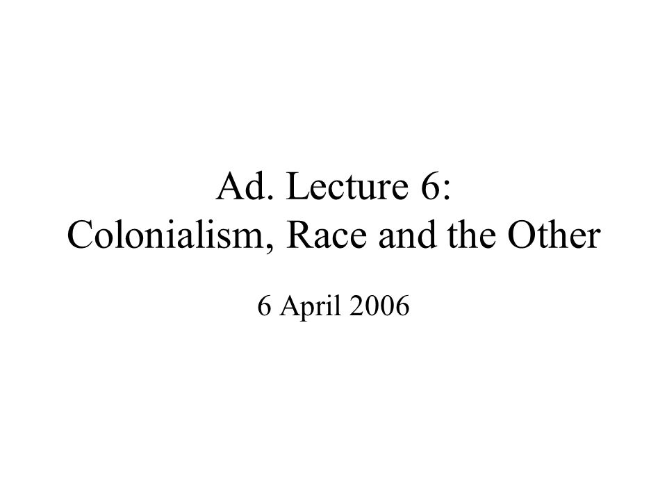 Ad. Lecture 6: Colonialism, Race and the Other 6 April 2006