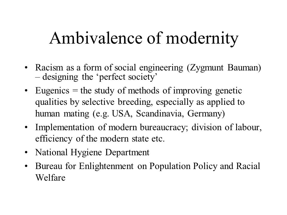 Ambivalence of modernity Racism as a form of social engineering (Zygmunt Bauman) – designing the 'perfect society' Eugenics = the study of methods of improving genetic qualities by selective breeding, especially as applied to human mating (e.g.