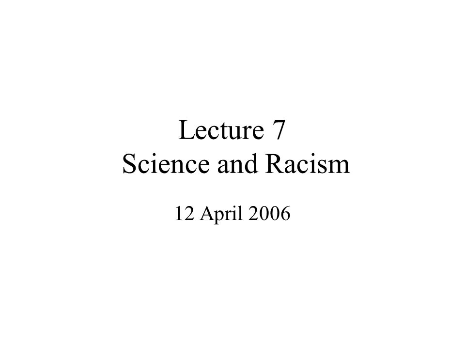 Lecture 7 Science and Racism 12 April 2006