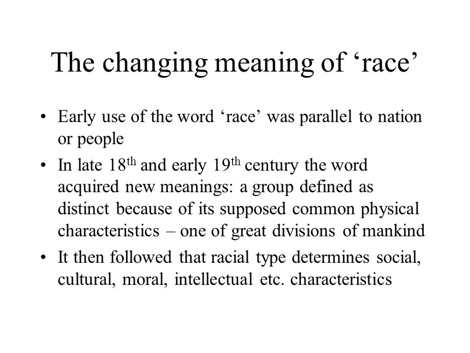 The changing meaning of 'race' Early use of the word 'race' was parallel to nation or people In late 18 th and early 19 th century the word acquired new meanings: a group defined as distinct because of its supposed common physical characteristics – one of great divisions of mankind It then followed that racial type determines social, cultural, moral, intellectual etc.