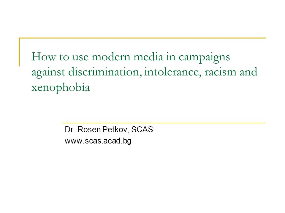 How to use modern media in campaigns against discrimination, intolerance, racism and xenophobia Dr.