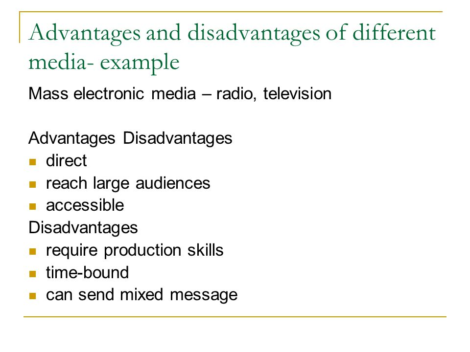 Advantages and disadvantages of different media- example Mass electronic media – radio, television Advantages Disadvantages direct reach large audiences accessible Disadvantages require production skills time-bound can send mixed message