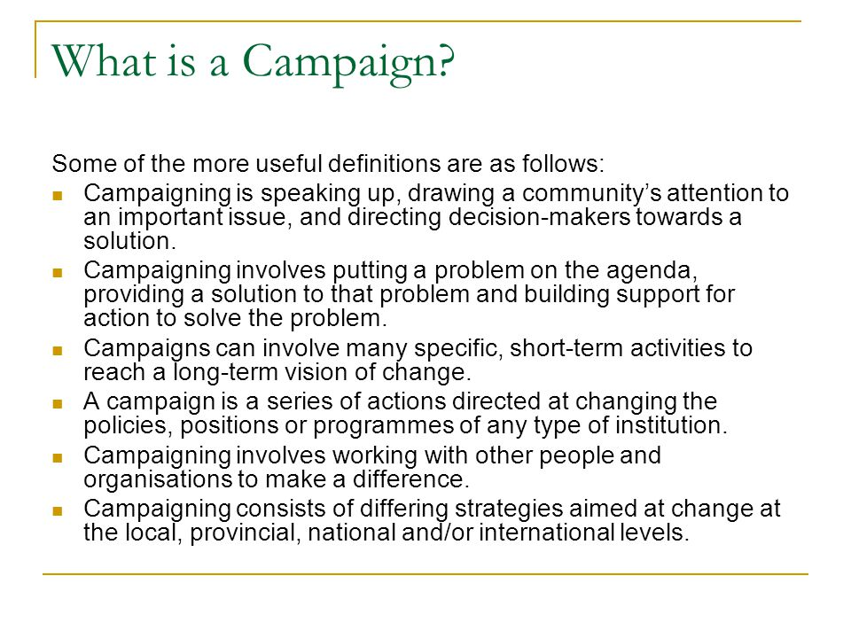 What is a Campaign? Some of the more useful definitions are as follows: Campaigning is speaking up, drawing a community's attention to an important is