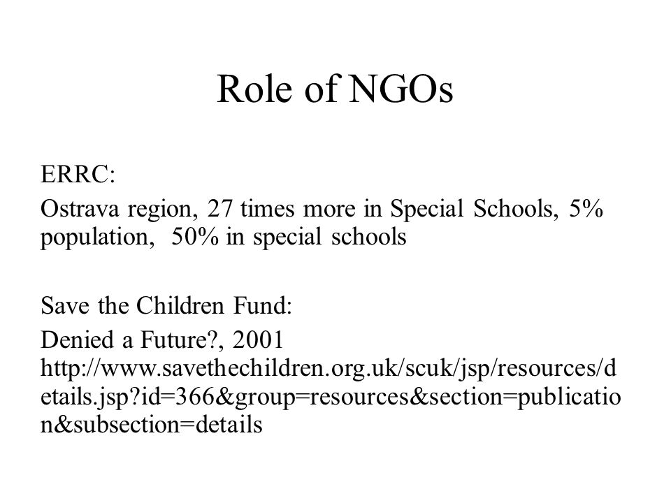 ERRC: Ostrava region, 27 times more in Special Schools, 5% population, 50% in special schools Save the Children Fund: Denied a Future , 2001 http://www.savethechildren.org.uk/scuk/jsp/resources/d etails.jsp id=366&group=resources&section=publicatio n&subsection=details Role of NGOs