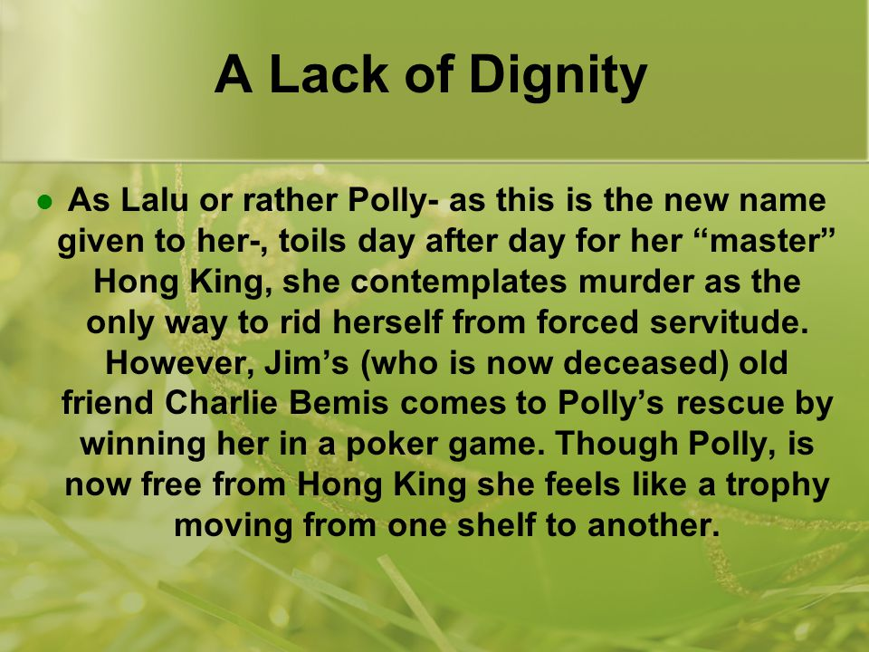 A Lack of Dignity As Lalu or rather Polly- as this is the new name given to her-, toils day after day for her master Hong King, she contemplates murder as the only way to rid herself from forced servitude.