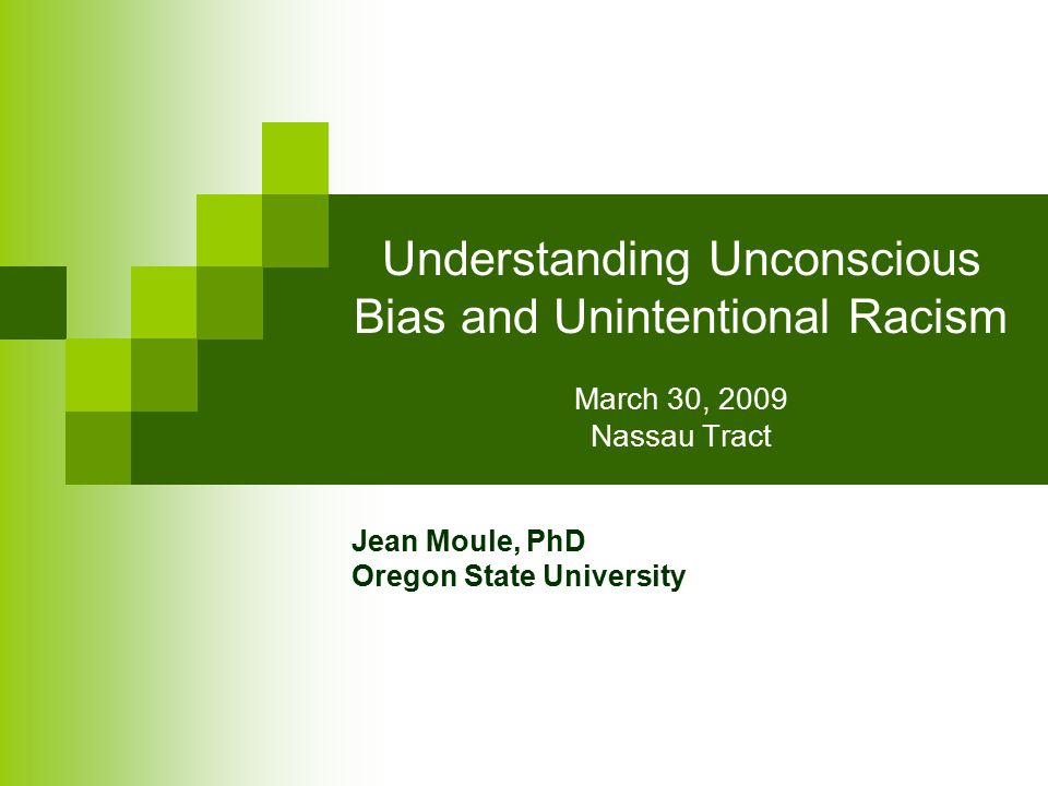 Understanding Unconscious Bias and Unintentional Racism March 30, 2009 Nassau Tract Jean Moule, PhD Oregon State University