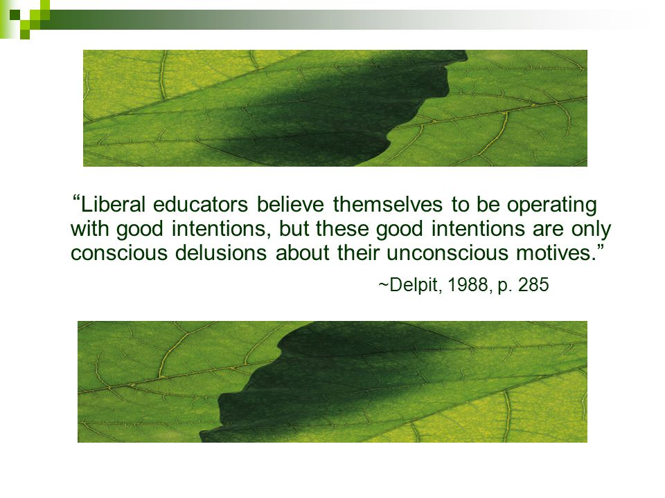 Liberal educators believe themselves to be operating with good intentions, but these good intentions are only conscious delusions about their unconscious motives. ~Delpit, 1988, p.
