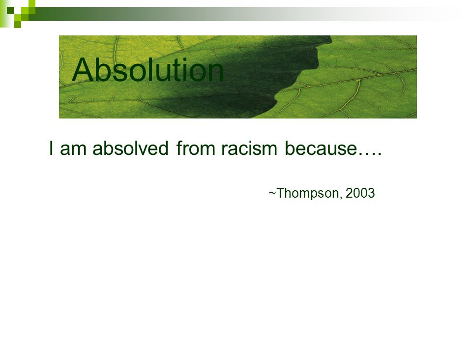I am absolved from racism because…. ~Thompson, 2003 Absolution