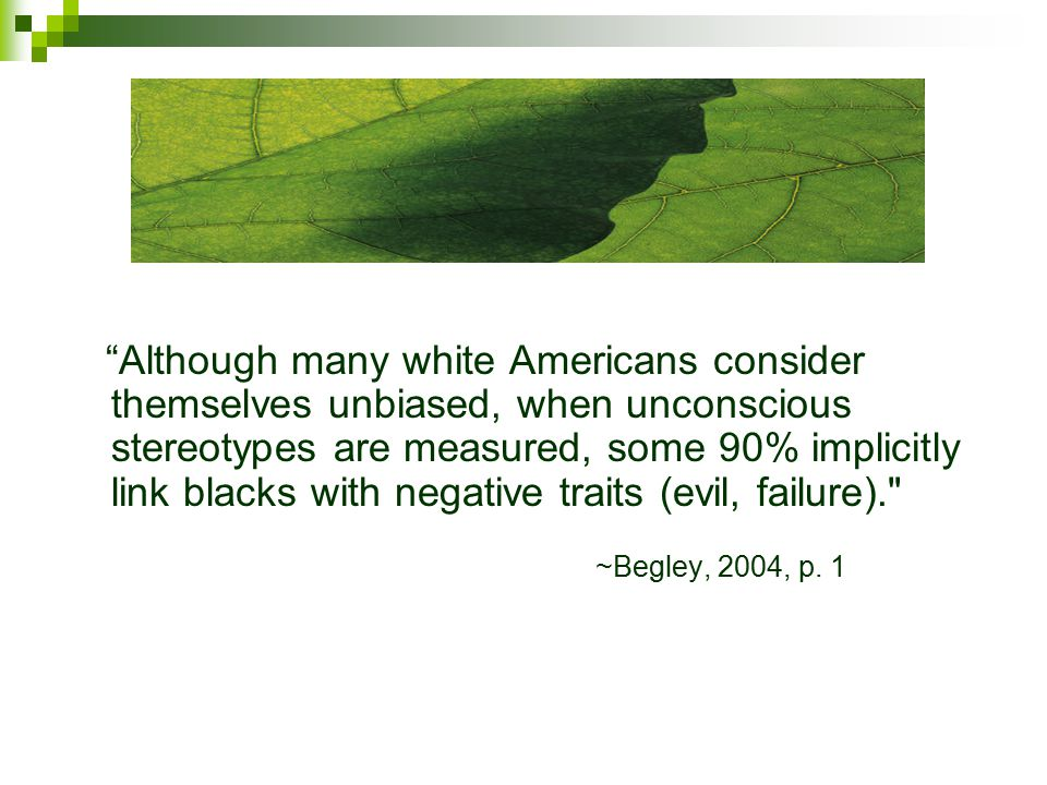 Although many white Americans consider themselves unbiased, when unconscious stereotypes are measured, some 90% implicitly link blacks with negative traits (evil, failure). ~Begley, 2004, p.
