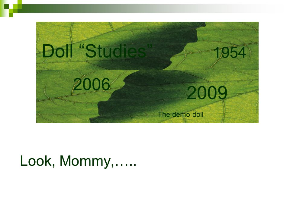Look, Mommy,….. Doll Studies 2006 2009 1954 The demo doll