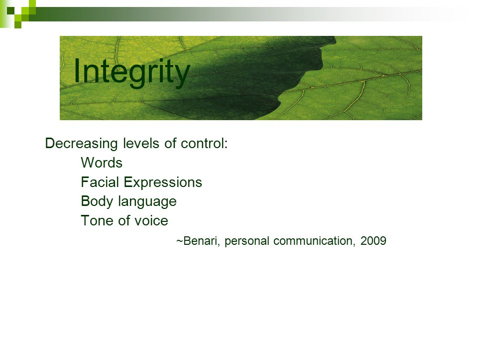 Decreasing levels of control: Words Facial Expressions Body language Tone of voice ~Benari, personal communication, 2009 Integrity