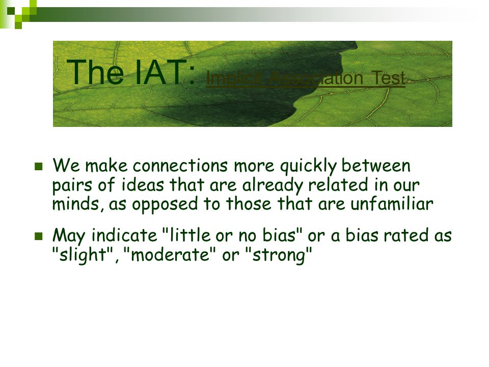 We make connections more quickly between pairs of ideas that are already related in our minds, as opposed to those that are unfamiliar May indicate little or no bias or a bias rated as slight , moderate or strong The IAT: Implicit Association Test Implicit Association Test