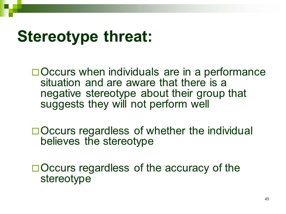 49 Stereotype threat:  Occurs when individuals are in a performance situation and are aware that there is a negative stereotype about their group that suggests they will not perform well  Occurs regardless of whether the individual believes the stereotype  Occurs regardless of the accuracy of the stereotype