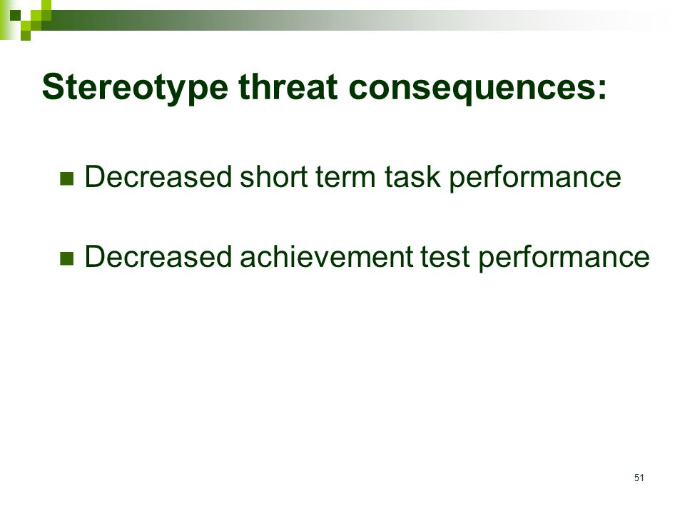 51 Stereotype threat consequences: Decreased short term task performance Decreased achievement test performance