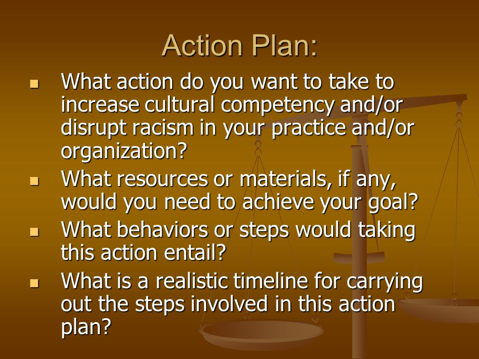 Action Plan: What action do you want to take to increase cultural competency and/or disrupt racism in your practice and/or organization? What action d