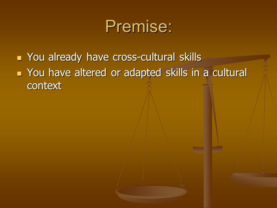 Premise: You already have cross-cultural skills You already have cross-cultural skills You have altered or adapted skills in a cultural context You ha