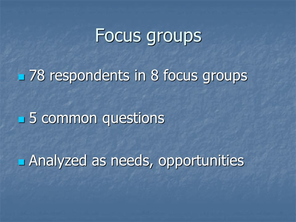Focus groups 78 respondents in 8 focus groups 78 respondents in 8 focus groups 5 common questions 5 common questions Analyzed as needs, opportunities Analyzed as needs, opportunities