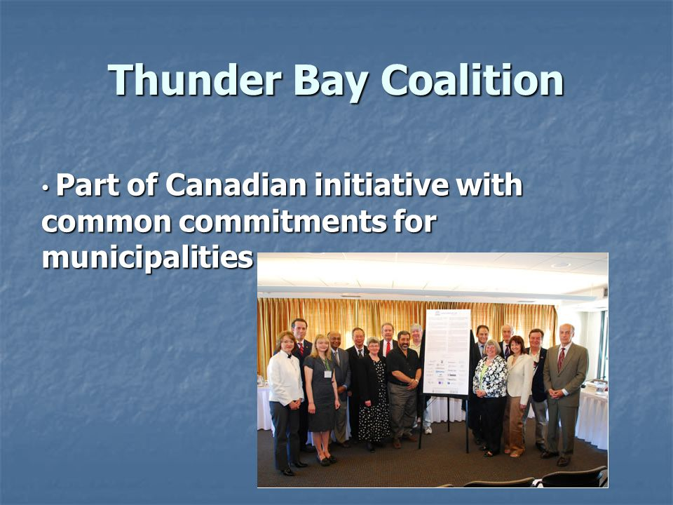 Thunder Bay Coalition Part of Canadian initiative with common commitments for municipalities Part of Canadian initiative with common commitments for m