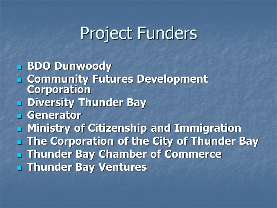 Project Funders BDO Dunwoody BDO Dunwoody Community Futures Development Corporation Community Futures Development Corporation Diversity Thunder Bay Diversity Thunder Bay Generator Generator Ministry of Citizenship and Immigration Ministry of Citizenship and Immigration The Corporation of the City of Thunder Bay The Corporation of the City of Thunder Bay Thunder Bay Chamber of Commerce Thunder Bay Chamber of Commerce Thunder Bay Ventures Thunder Bay Ventures