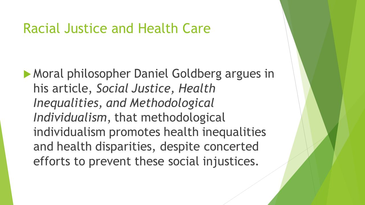Racial Justice and Health Care  Moral philosopher Daniel Goldberg argues in his article, Social Justice, Health Inequalities, and Methodological Indi
