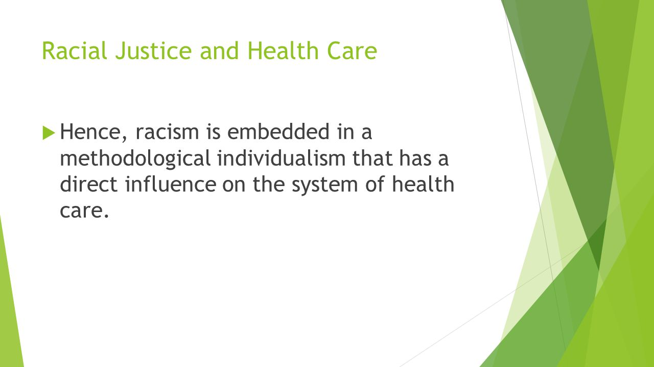 Racial Justice and Health Care  Hence, racism is embedded in a methodological individualism that has a direct influence on the system of health care.