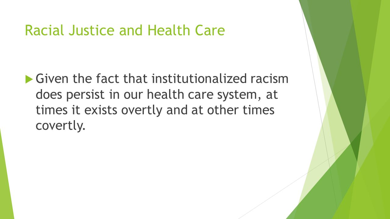 Racial Justice and Health Care  Given the fact that institutionalized racism does persist in our health care system, at times it exists overtly and a