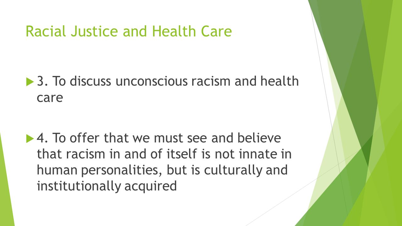 Racial Justice and Health Care  3. To discuss unconscious racism and health care  4. To offer that we must see and believe that racism in and of its