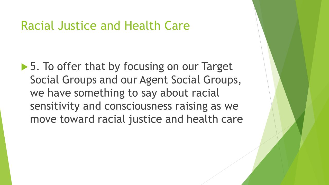 Racial Justice and Health Care  5. To offer that by focusing on our Target Social Groups and our Agent Social Groups, we have something to say about