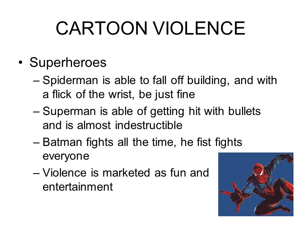 CARTOON VIOLENCE Superheroes –Spiderman is able to fall off building, and with a flick of the wrist, be just fine –Superman is able of getting hit with bullets and is almost indestructible –Batman fights all the time, he fist fights everyone –Violence is marketed as fun and entertainment
