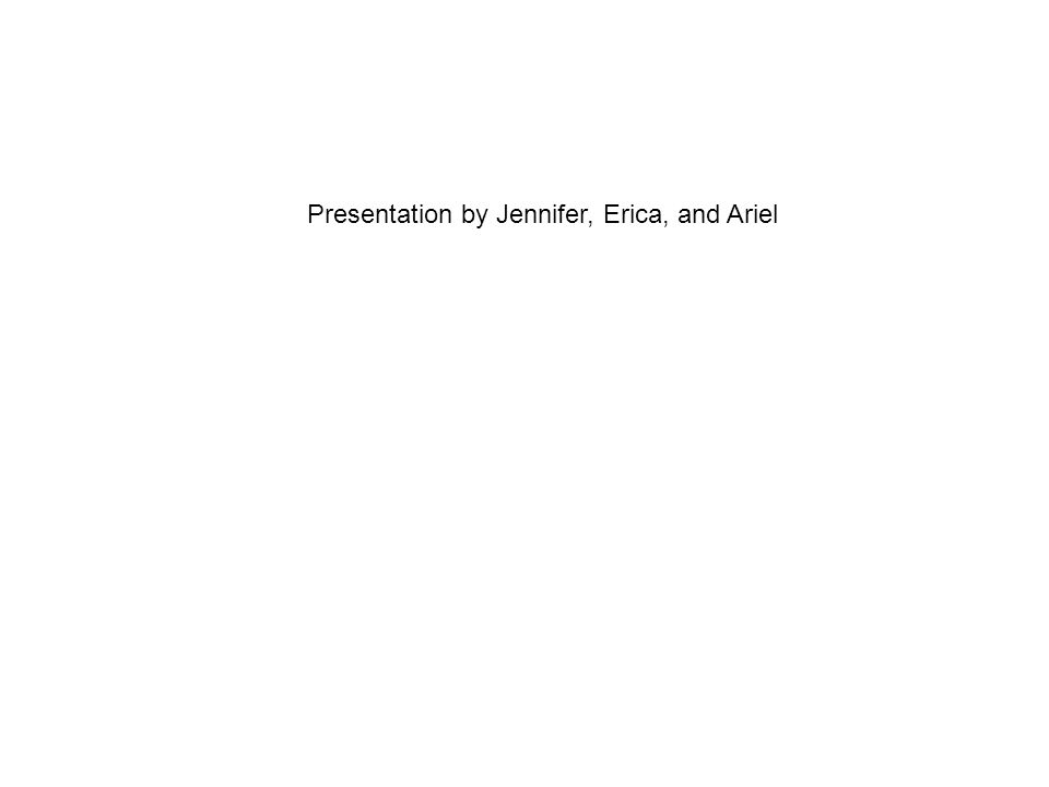 Presentation by Jennifer, Erica, and Ariel