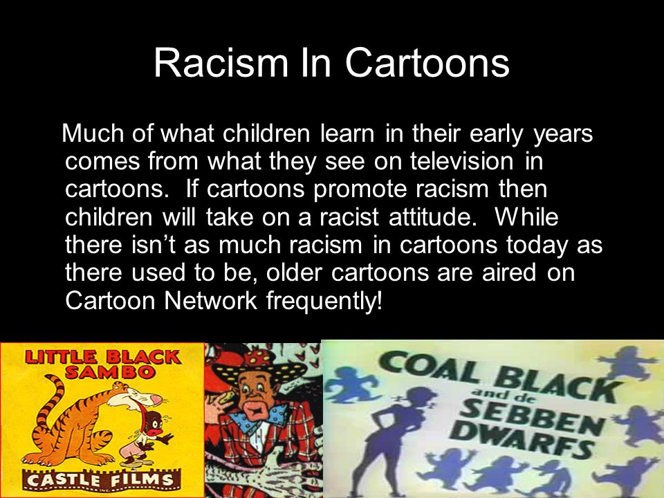 Racism In Cartoons Much of what children learn in their early years comes from what they see on television in cartoons.
