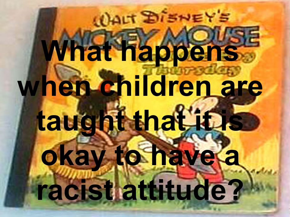 What happens when children are taught that it is okay to have a racist attitude?