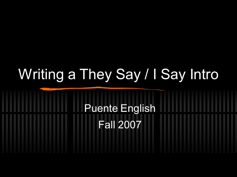 Writing a They Say / I Say Intro Puente English Fall 2007