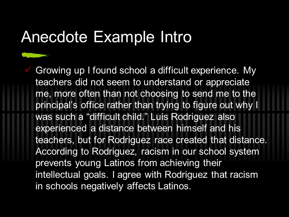 Anecdote Example Intro Growing up I found school a difficult experience. My teachers did not seem to understand or appreciate me, more often than not
