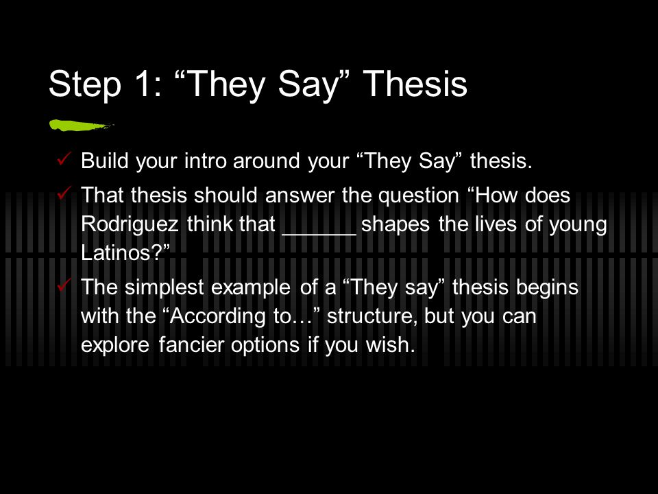 "Step 1: ""They Say"" Thesis Build your intro around your ""They Say"" thesis. That thesis should answer the question ""How does Rodriguez think that ______"