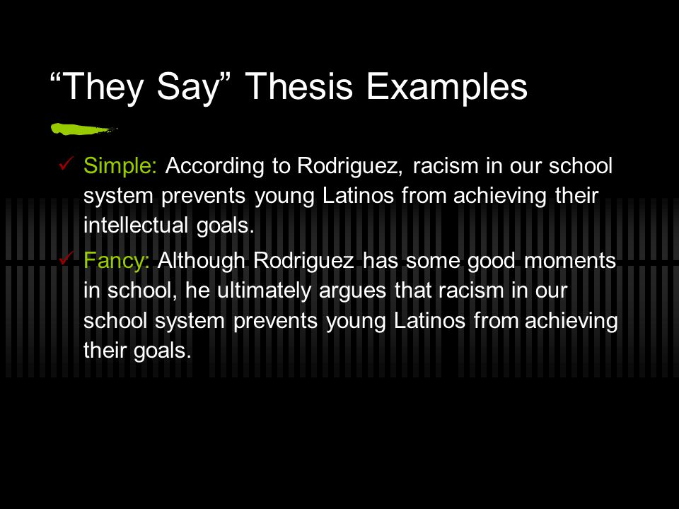 They Say Thesis Examples Simple: According to Rodriguez, racism in our school system prevents young Latinos from achieving their intellectual goals.