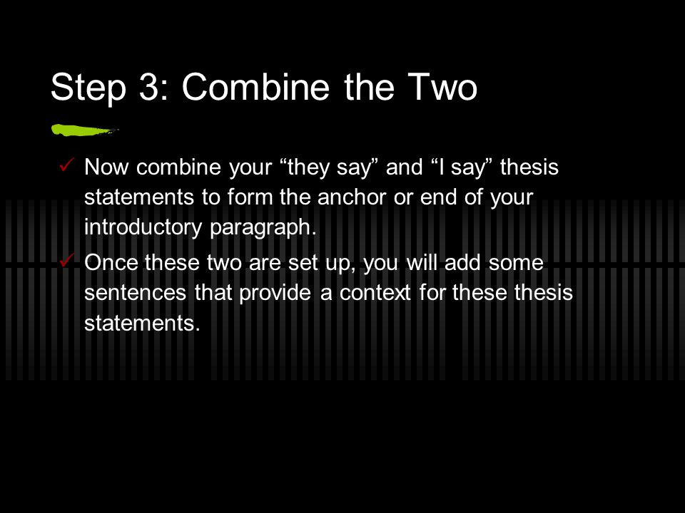"Step 3: Combine the Two Now combine your ""they say"" and ""I say"" thesis statements to form the anchor or end of your introductory paragraph. Once these"
