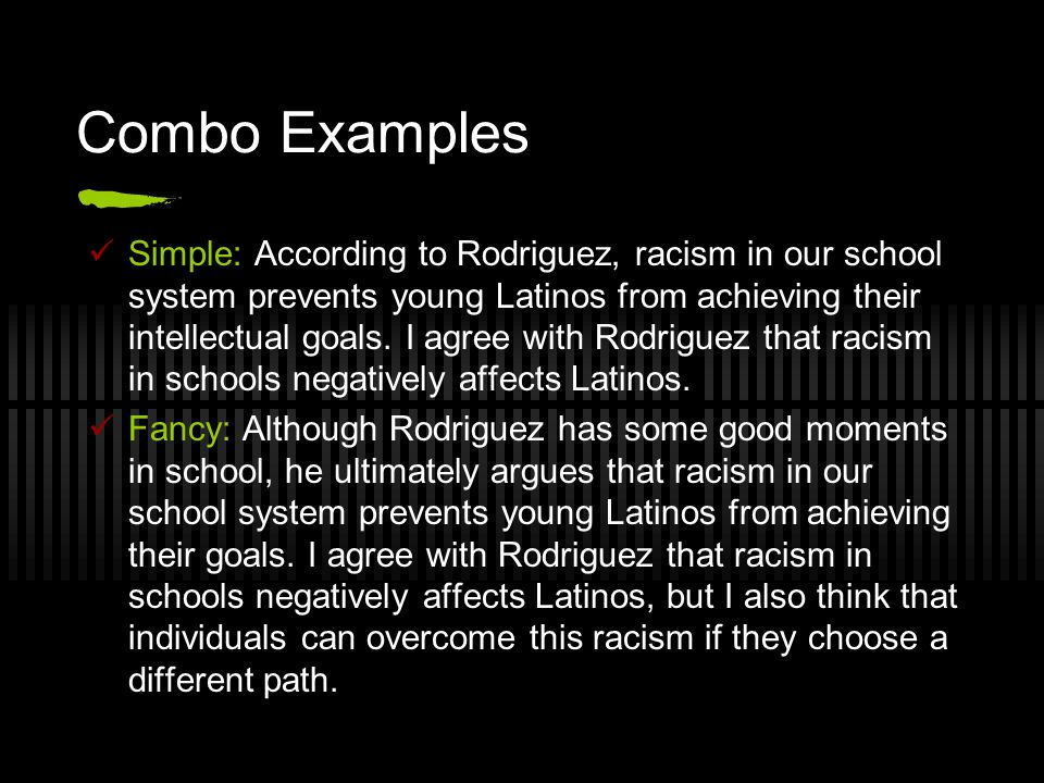 Combo Examples Simple: According to Rodriguez, racism in our school system prevents young Latinos from achieving their intellectual goals. I agree wit
