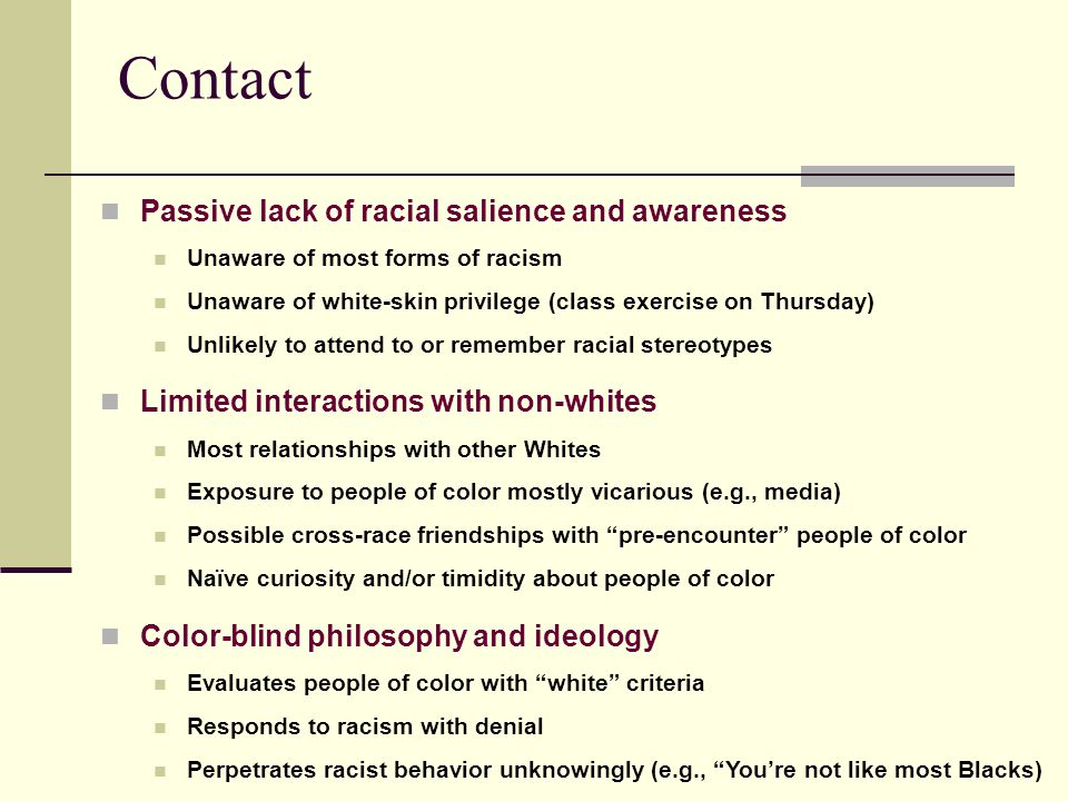 Contact Passive lack of racial salience and awareness Unaware of most forms of racism Unaware of white-skin privilege (class exercise on Thursday) Unl